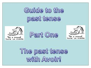 G uide to the  past tense  Part One The past tense  with  Avoir !