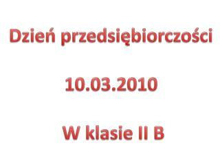 Dzień przedsiębiorczości  10.03.2010  W klasie II B