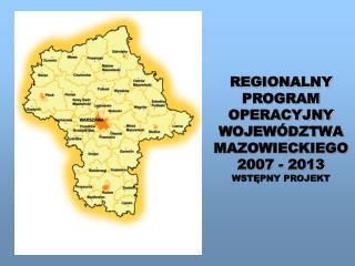 REGIONALNY PROGRAM OPERACYJNY WOJEWÓDZTWA MAZOWIECKIEGO 2007 - 2013 WSTĘPNY PROJEKT