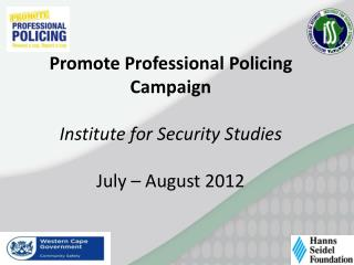 Promote Professional Policing Campaign Institute for Security Studies July – August 2012