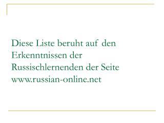Diese Liste beruht auf den Erkenntnissen der Russischlernenden der Seite  russian-online