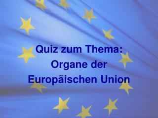 Quiz zum Thema : Organe der  Europäischen Union