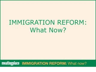 IMMIGRATION REFORM: What Now?