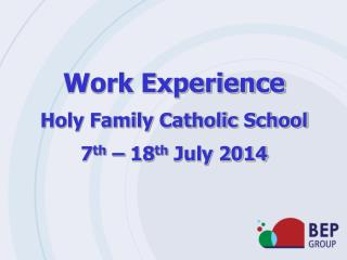 Work Experience Holy Family Catholic School 7 th  – 18 th  July 2014