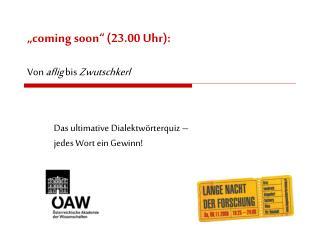"""""""coming soon"""" (23.00 Uhr): Von  aflig  bis  Zwutschkerl"""
