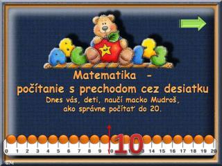 Matematika  -  počítanie s prechodom cez desiatku Dnes vás, deti, naučí macko  Mudroš ,