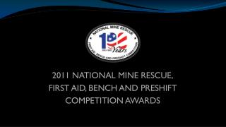 2011 NATIONAL MINE RESCUE, FIRST AID, BENCH AND PRESHIFT COMPETITION AWARDS