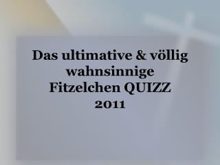 Das ultimative & völlig  wahnsinnige  Fitzelchen QUIZZ 2011