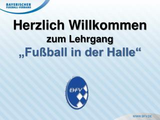 """Herzlich Willkommen zum Lehrgang  """"Fußball in der Halle"""""""
