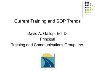 Current Training and SOP Trends  David A. Gallup, Ed. D. Principal Training and Communications Group, Inc.