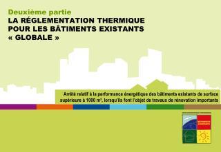 Deuxième partie LA RÉGLEMENTATION THERMIQUE POUR LES BÂTIMENTS EXISTANTS «GLOBALE»
