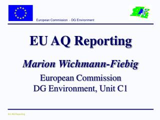 EU AQ Reporting Marion Wichmann-Fiebig European Commission DG Environment, Unit C1