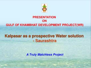 PRESENTATION  ON GULF OF KHAMBHAT DEVELOPMENT PROJECT(WR) Kalpasar as a prospective Water solution