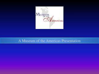 A Museum of the Americas Presentation