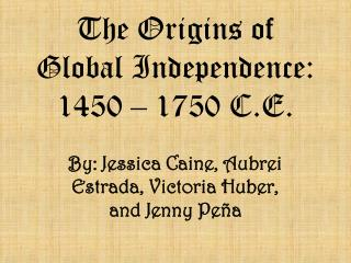 The Origins of Global Independence: 1450 – 1750 C.E.