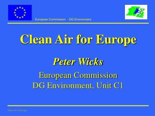 Clean Air for Europe Peter Wicks European Commission DG Environment, Unit C1