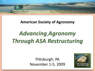 American Society of Agronomy Advancing Agronomy Through ASA Restructuring Pittsburgh, PA