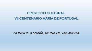 PROYECTO CULTURAL  VII CENTENARIO MARÍA DE PORTUGAL