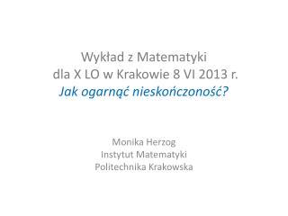 Wykład z Matematyki  dla X LO w Krakowie 8 VI 2013 r. Jak ogarnąć nieskończoność?