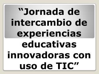 """""""Jornada de intercambio de experiencias educativas innovadoras con uso de TIC"""""""