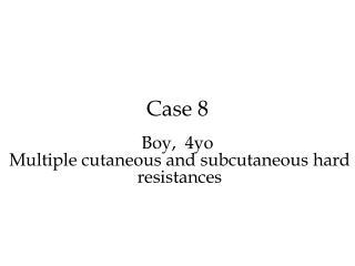 Case 8 Boy,   4 yo  Multiple cutaneous and subcutaneous  hard  resistances