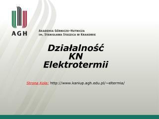 Działalność  KN  Elektrotermii Strona Koła: kaniup.agh.pl/~eltermia/