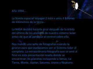 Año 1994…. La Sonda espacial Voyager 2 está a unos 4 Billones de kilómetros de la tierra..
