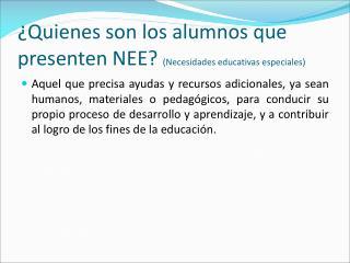 ¿Quienes son los alumnos que presenten NEE?  (Necesidades educativas especiales)