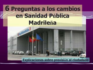 6  Preguntas a los cambios en Sanidad P ú blica Madrile ñ a