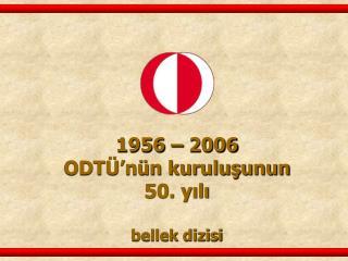1956 – 2006 ODTÜ'nün kuruluşunun  50. yılı