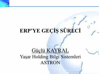 ERP'YE GEÇİŞ SÜRECİ Güçlü KAYRAL Yaşar Holding Bilgi Sistemleri ASTRON