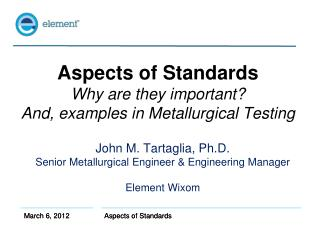Aspects of Standards Why are they important? And, examples in Metallurgical Testing