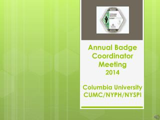 Annual Badge Coordinator Meeting 2014 Columbia University CUMC/NYPH/NYSPI