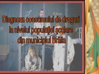 Diagnoza consumului de droguri  la nivelul populaţiei şcolare  din municipiul Brăila