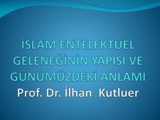 İSLAM ENTELEKTÜEL GELENEĞİNİN YAPISI VE  GÜNÜMÜZDEKİ ANLAMI Prof. Dr. İlhan   Kutluer