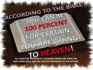 ACCORDING TO THE BIBLE YOU CAN BE 100 PERCENT FOR CERTAIN YOU ARE GOING TO  HEAVEN !