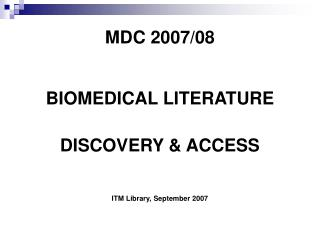 MDC 2007/08 BIOMEDICAL LITERATURE DISCOVERY & ACCESS ITM Library, September 2007
