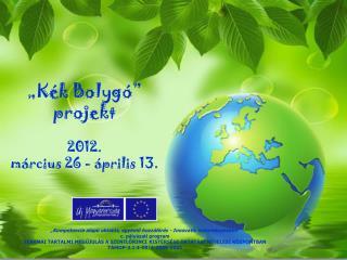 """""""Kék Bolygó""""  projekt 2012.  március 26 - április 13."""