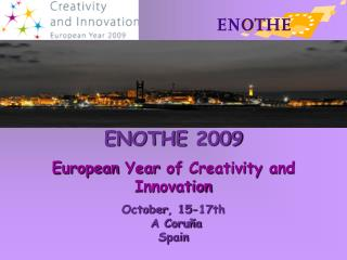 ENOTHE 2009 European Year  of  Creativity  and  Innovation October , 15-17th  A Coruña Spain