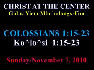 CHRIST AT THE CENTER Giduc Yiem Mbu'ndongx-Fim  COLOSSIANS 1:15-23 Ko^lo^si   1:15-23