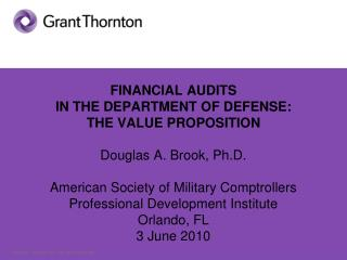 FINANCIAL AUDITS  IN THE DEPARTMENT OF DEFENSE:  THE VALUE PROPOSITION  Douglas A. Brook, Ph.D.  American Society of Mil