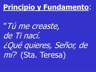 """Principio y Fundamento : """" Tú me creaste,  de Ti nací."""