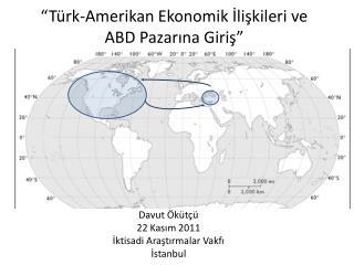 """""""Türk-Amerikan Ekonomik İlişkileri ve ABD Pazarına Giriş"""""""