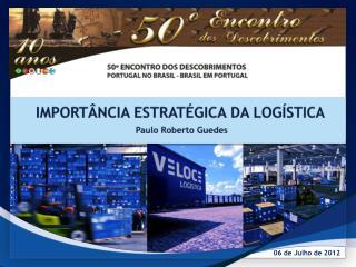 IMPORTÂNCIA ESTRATÉGICA DA LOGÍSTICA   Paulo Roberto Guedes