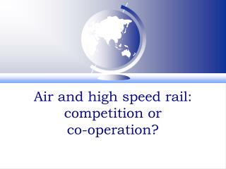 Air and high speed rail:  competition or  co-operation?