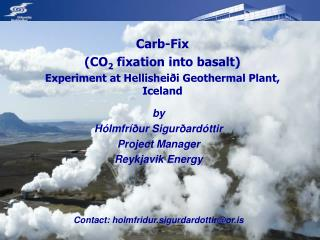 Carb-Fix  (CO 2  fixation into basalt) Experiment at Hellisheiði Geothermal Plant, Iceland