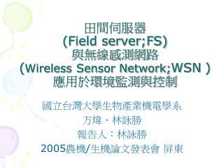 田間伺服器 (Field server;FS) 與無線感測網路 ( Wireless Sensor Network; WSN ) 應用於環境監測與控制