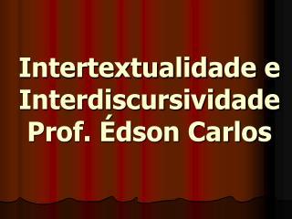 Intertextualidade e Interdiscursividade Prof. Édson Carlos