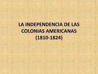 LA INDEPENDENCIA DE LAS COLONIAS AMERICANAS (1810-1824)