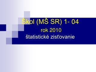 Škol (MŠ SR) 1- 04 rok 2010  štatistické zisťovanie